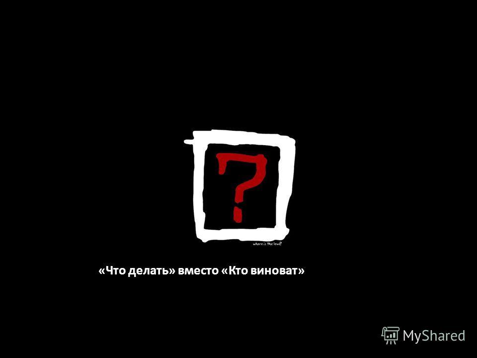«Что делать» вместо «Кто виноват»