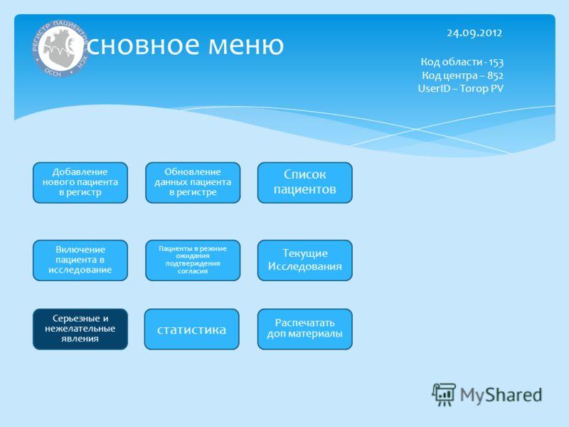 Основное меню Добавление нового пациента в регистр Обновление данных пациента в регистре Включение пациента в исследование Серьезные и нежелательные явления 24.09.2012 Код области - 153 Код центра – 852 UserID – Torop PV Текущие Исследования Пациенты