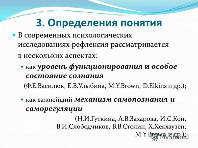 3. Определения понятия В современных психологических исследованиях рефлексия рассматривается в нескольких аспектах: как уровень функционирования и особое состояние сознания (Ф.Е.Василюк, Е.В.Улыбина, M.Y.Brown, D.Elkins и др.); как важнейший механизм