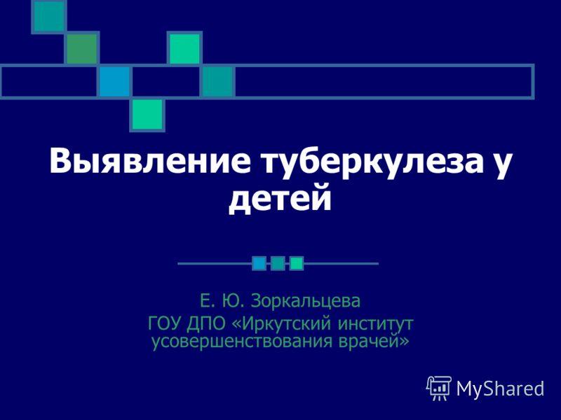 Выявление туберкулеза у детей Е. Ю. Зоркальцева ГОУ ДПО «Иркутский институт усовершенствования врачей»