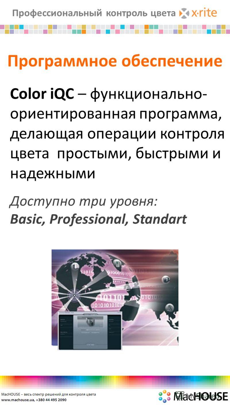 Профессиональный контроль цвета Программное обеспечение Color iQC – функционально- ориентированная программа, делающая операции контроля цвета простыми, быстрыми и надежными Доступно три уровня: Basic, Professional, Standart