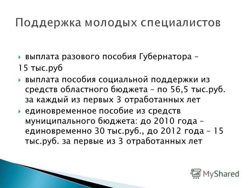 выплата разового пособия Губернатора – 15 тыс.руб выплата пособия социальной поддержки из средств областного бюджета – по 56,5 тыс.руб. за каждый из первых 3 отработанных лет единовременное пособие из средств муниципального бюджета: до 2010 года – ед