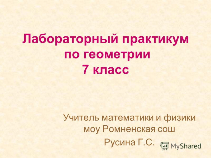 Лабораторный практикум по геометрии 7 класс Учитель математики и физики моу Ромненская сош Русина Г.С.