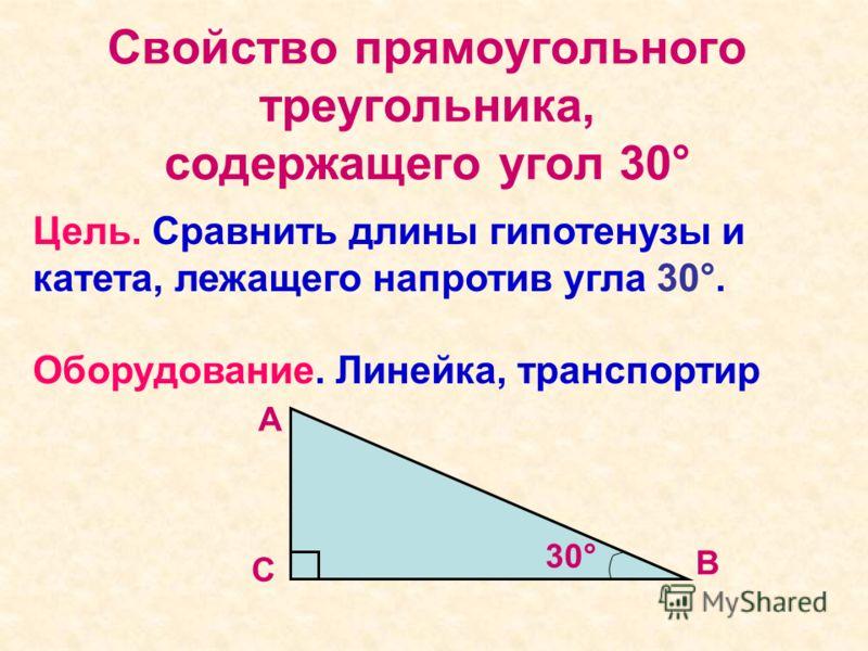 Свойство прямоугольного треугольника, содержащего угол 30° Цель. Сравнить длины гипотенузы и катета, лежащего напротив угла 30°. Оборудование. Линейка, транспортир С 30° В А