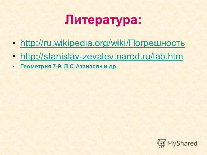 Литература: http://ru.wikipedia.org/wiki/Погрешность http://stanislav-zevalev.narod.ru/lab.htm Геометрия 7-9. Л.С.Атанасян и др.