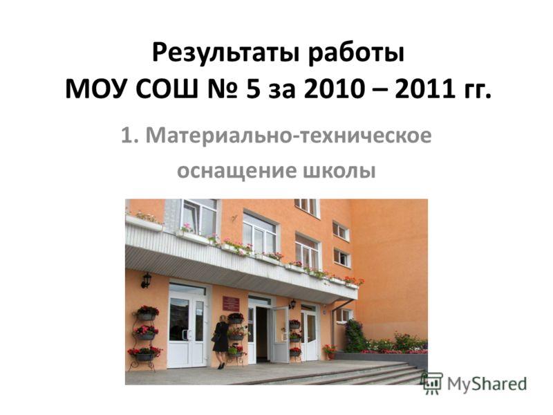 Результаты работы МОУ СОШ 5 за 2010 – 2011 гг. 1. Материально-техническое оснащение школы