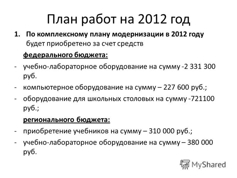 План работ на 2012 год 1.По комплексному плану модернизации в 2012 году будет приобретено за счет средств федерального бюджета: -учебно-лабораторное оборудование на сумму -2 331 300 руб. -компьютерное оборудование на сумму – 227 600 руб.; -оборудован