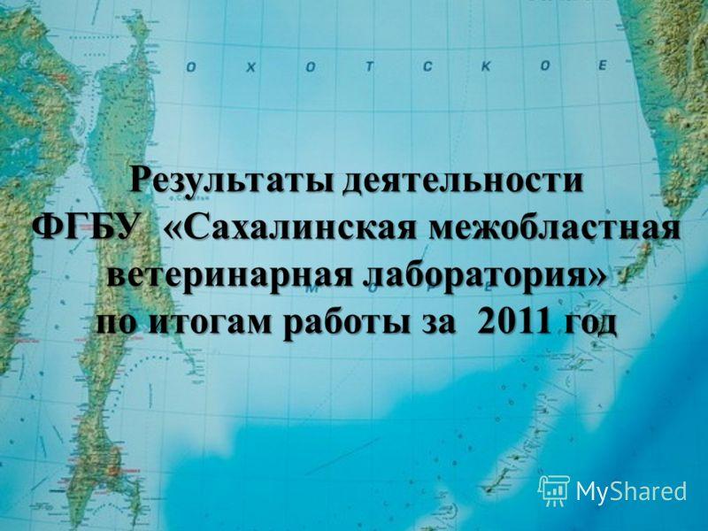 Результаты деятельности ФГБУ «Сахалинская межобластная ветеринарная лаборатория» по итогам работы за 2011 год