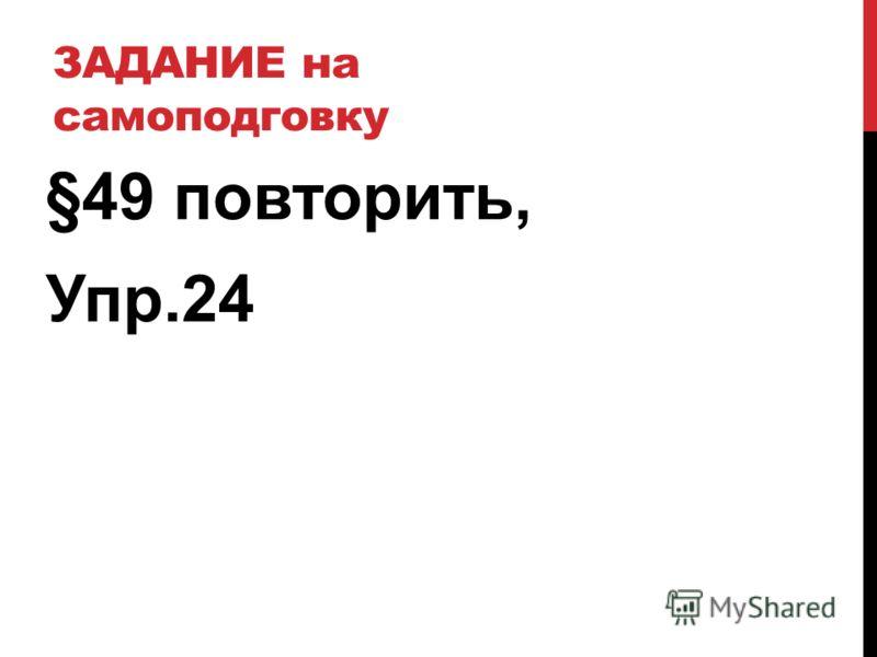 ЗАДАНИЕ на самоподговку §49 повторить, Упр.24