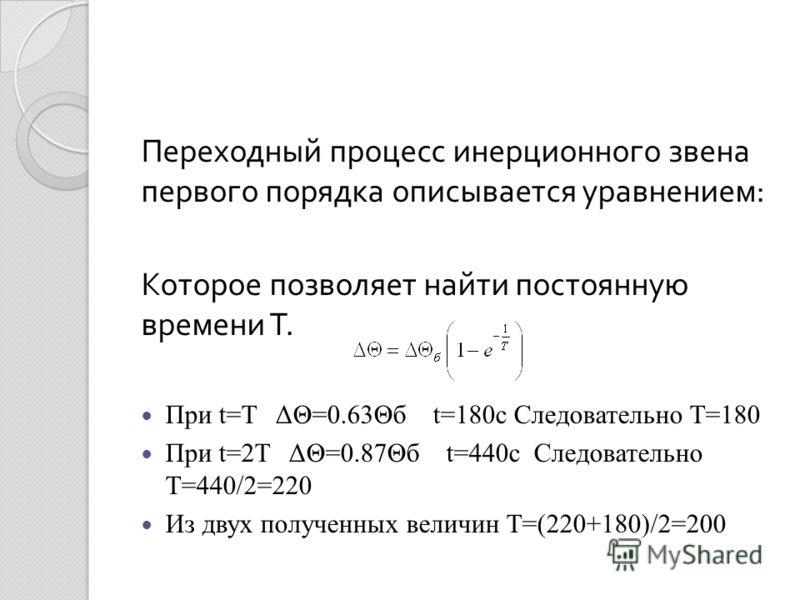 Переходный процесс инерционного звена первого порядка описывается уравнением : Которое позволяет найти постоянную времени Т. При t=T ΔΘ=0.63Θб t=180c Следовательно T=180 При t=2T ΔΘ=0.87Θб t=440c Следовательно T=440/2=220 Из двух полученных величин T