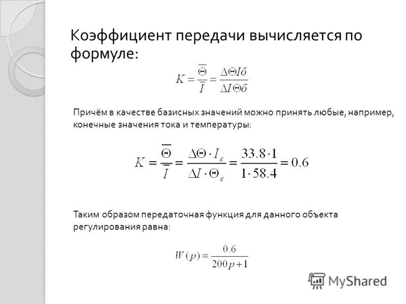 Коэффициент передачи вычисляется по формуле : Причём в качестве базисных значений можно принять любые, например, конечные значения тока и температуры : Таким образом передаточная функция для данного объекта регулирования равна :