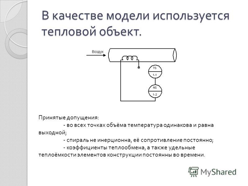 В качестве модели используется тепловой объект. Принятые допущения : - во всех точках объёма температура одинакова и равна выходной ; - спираль не инерционна, её сопротивление постоянно ; - коэффициенты теплообмена, а также удельные теплоёмкости элем