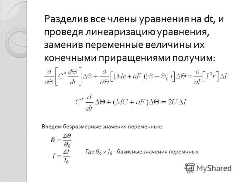 Разделив все члены уравнения на dt, и проведя линеаризацию уравнения, заменив переменные величины их конечными приращениями получим : Введём безразмерные значения переменных :