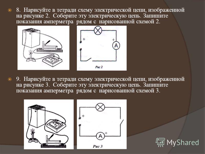 8. Нарисуйте в тетради схему электрической цепи, изображенной на рисунке 2. Соберите эту электрическую цепь. Запишите показания амперметра рядом с нарисованной схемой 2. 9. Нарисуйте в тетради схему электрической цепи, изображенной на рисунке 3. Собе