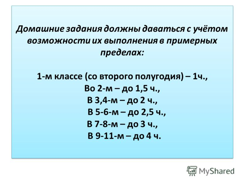 Домашние задания должны даваться с учётом возможности их выполнения в примерных пределах: 1-м классе (со второго полугодия) – 1ч., Во 2-м – до 1,5 ч., В 3,4-м – до 2 ч., В 5-6-м – до 2,5 ч., В 7-8-м – до 3 ч., В 9-11-м – до 4 ч.