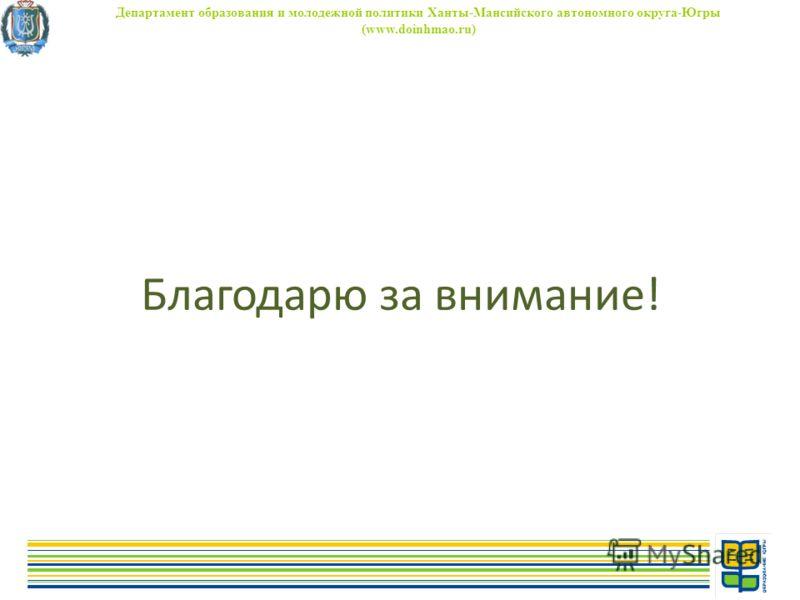 Благодарю за внимание! Департамент образования и молодежной политики Ханты-Мансийского автономного округа-Югры (www.doinhmao.ru)