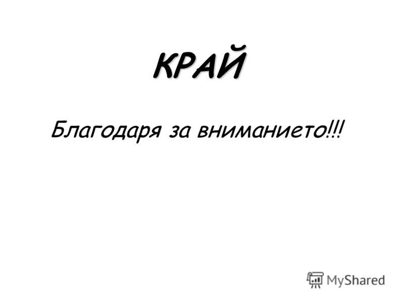 КРАЙ КРАЙ Благодаря за вниманието!!!