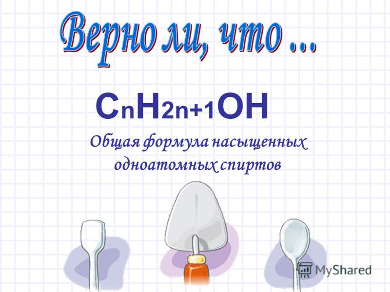 С n H 2n+1 OH Общая формула насыщенных одноатомных спиртов