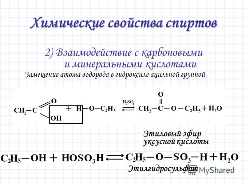 Химические свойства спиртов 2) Взаимодействие с карбоновыми и минеральными кислотами Этиловый эфир уксусной кислоты Этилгидросульфат Замещение атома водорода в гидроксиле ацильной группой
