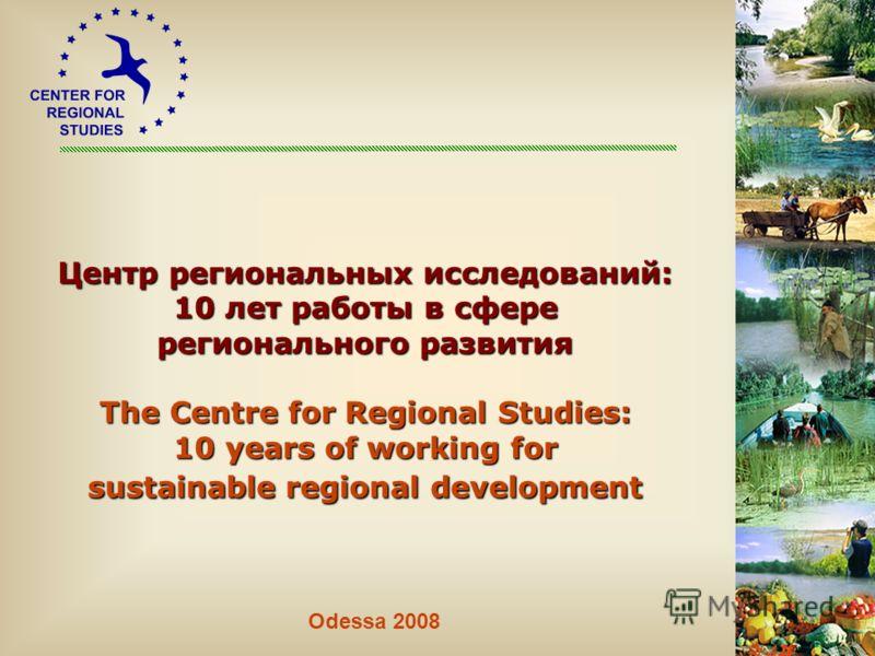 Центр региональных исследований: 10 лет работы в сфере регионального развития The Centre for Regional Studies: 10 years of working for sustainable regional development Odessa 2008