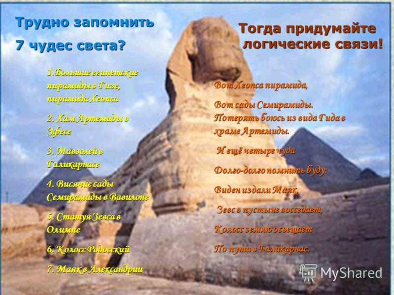 Трудно запомнить 7 чудес света? Вот Хеопса пирамида, Вот сады Семирамиды. Потерять боюсь из вида Гида в храме Артемиды. И ещё четыре чуда И ещё четыре чуда Долго-долго помнить буду: Виден издали Маяк, Зевс в пустыне восседает, Зевс в пустыне восседае