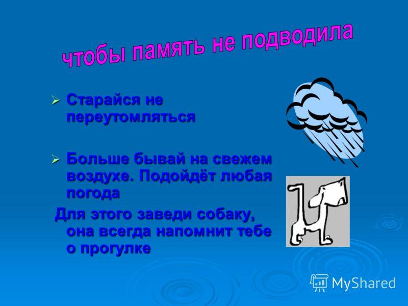 Старайся не переутомляться Старайся не переутомляться Больше бывай на свежем воздухе. Подойдёт любая погода Больше бывай на свежем воздухе. Подойдёт любая погода Для этого заведи собаку, она всегда напомнит тебе о прогулке Для этого заведи собаку, он