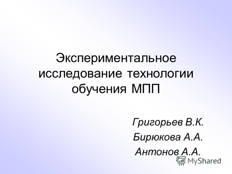 Экспериментальное исследование технологии обучения МПП Григорьев В.К. Бирюкова А.А. Антонов А.А.