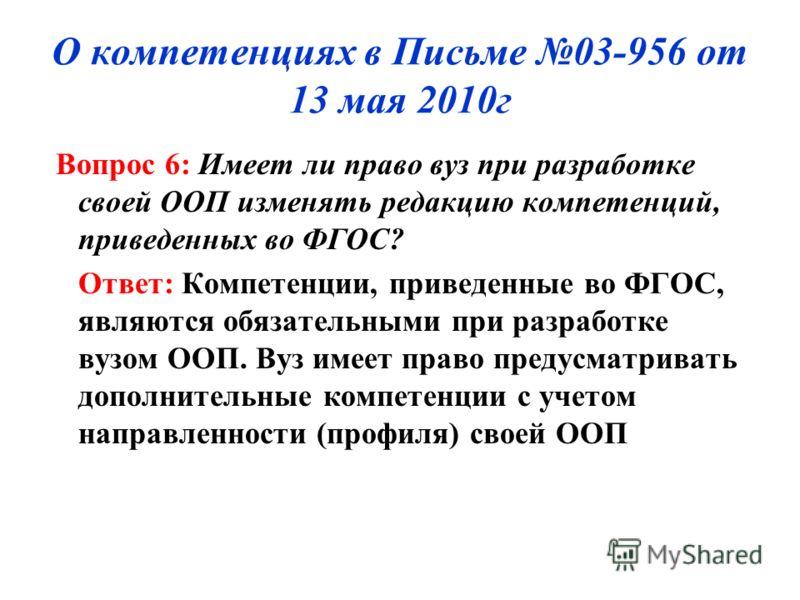 О компетенциях в Письме 03-956 от 13 мая 2010г Вопрос 6: Имеет ли право вуз при разработке своей ООП изменять редакцию компетенций, приведенных во ФГОС? Ответ: Компетенции, приведенные во ФГОС, являются обязательными при разработке вузом ООП. Вуз име