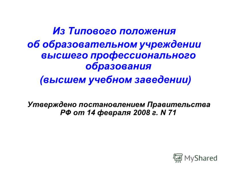 Из Типового положения об образовательном учреждении высшего профессионального образования (высшем учебном заведении) Утверждено постановлением Правительства РФ от 14 февраля 2008 г. N 71