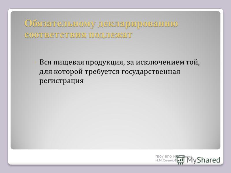 Обязательному декларированию соответствия подлежат Вся пищевая продукция, за исключением той, для которой требуется государственная регистрация ГБОУ ВПО ММА имени И. М. Сеченова