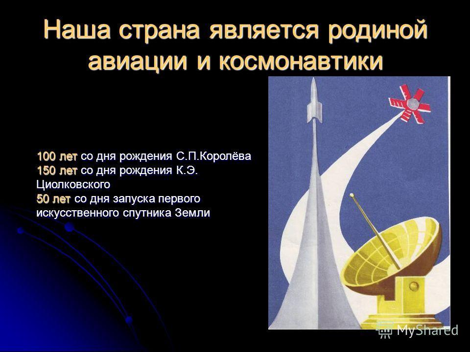 Наша страна является родиной авиации и космонавтики 100 лет со дня рождения С.П.Королёва 150 лет со дня рождения К.Э. Циолковского 50 лет со дня запуска первого искусственного спутника Земли