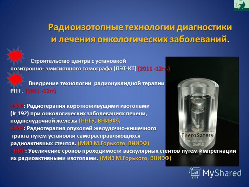 Радиоизотопные технологии диагностики и лечения онкологических заболеваний. - Строительство центра с установкой позитронно- эмисионного томографа (ПЭТ-КТ) (2011 -12гг.) Внедрение технологии радионуклидной терапии Внедрение технологии радионуклидной т
