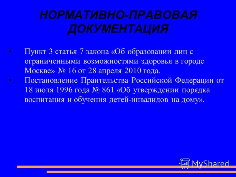 НОРМАТИВНО-ПРАВОВАЯ ДОКУМЕНТАЦИЯ Пункт 3 статья 7 закона «Об образовании лиц с ограниченными возможностями здоровья в городе Москве» 16 от 28 апреля 2010 года. Постановление Праительства Российской Федерации от 18 июля 1996 года 861 «Об утверждении п