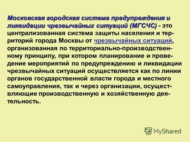 Московская городская система предупреждения и ликвидации чрезвычайных ситуаций (МГСЧС) Московская городская система предупреждения и ликвидации чрезвычайных ситуаций (МГСЧС) - это централизованная система защиты населения и тер- риторий города Москвы