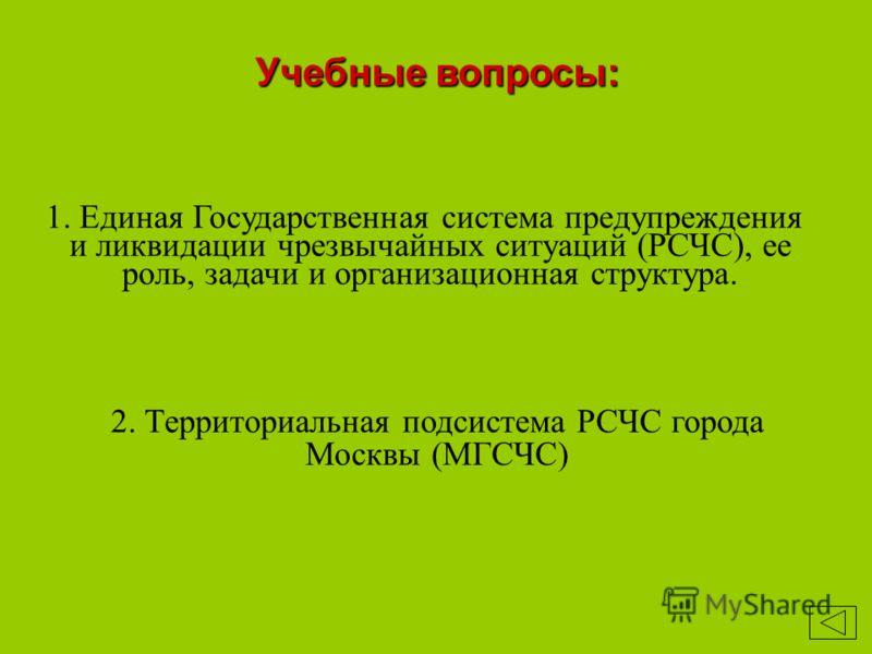Учебные вопросы: 1. Единая Государственная система предупреждения и ликвидации чрезвычайных ситуаций (РСЧС), ее роль, задачи и организационная структура. 2. Территориальная подсистема РСЧС города Москвы (МГСЧС)