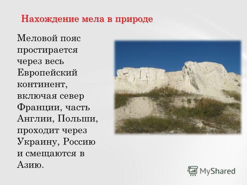 Нахождение мела в природе Меловой пояс простирается через весь Европейский континент, включая север Франции, часть Англии, Польши, проходит через Украину, Россию и смещаются в Азию.