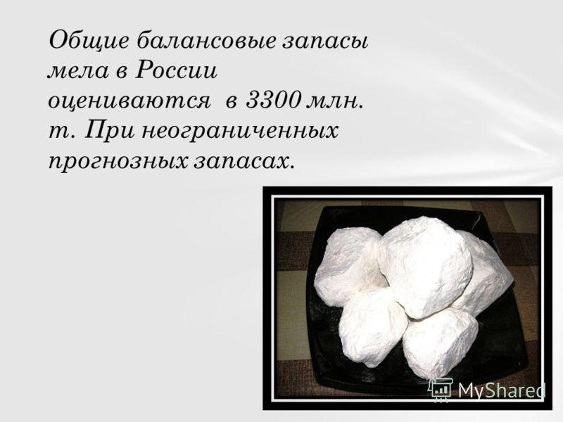 Общие балансовые запасы мела в России оцениваются в 3300 млн. т. При неограниченных прогнозных запасах.