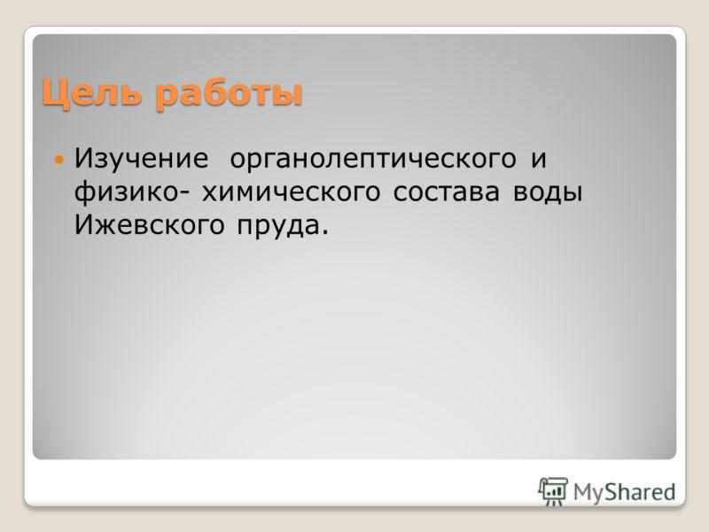 Цель работы Изучение органолептического и физико- химического состава воды Ижевского пруда.