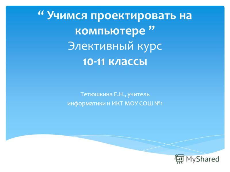 Учимся проектировать на компьютере Элективный курс 10-11 классы Тетюшкина Е.Н., учитель информатики и ИКТ МОУ СОШ 1