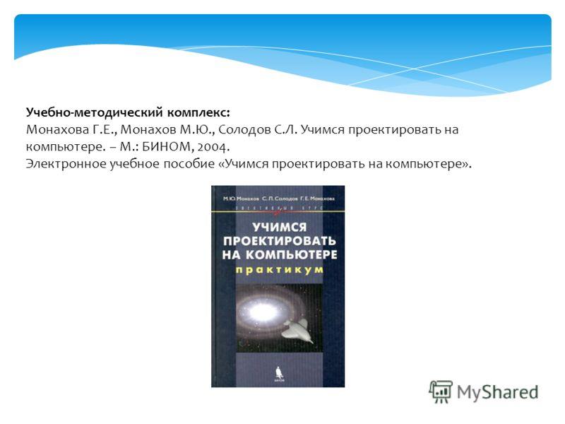 Учебно-методический комплекс: Монахова Г.Е., Монахов М.Ю., Солодов С.Л. Учимся проектировать на компьютере. – М.: БИНОМ, 2004. Электронное учебное пособие «Учимся проектировать на компьютере».