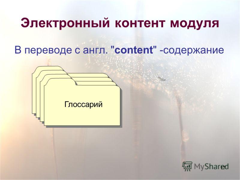 17 Электронный контент модуля В переводе с англ. content -содержание Глоссарий