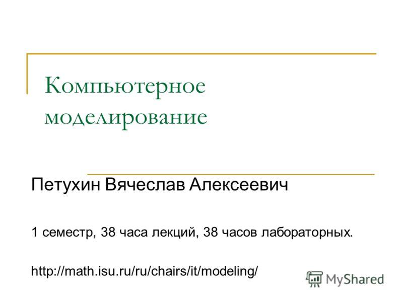 Компьютерное моделирование Петухин Вячеслав Алексеевич 1 семестр, 38 часа лекций, 38 часов лабораторных. http://math.isu.ru/ru/chairs/it/modeling/