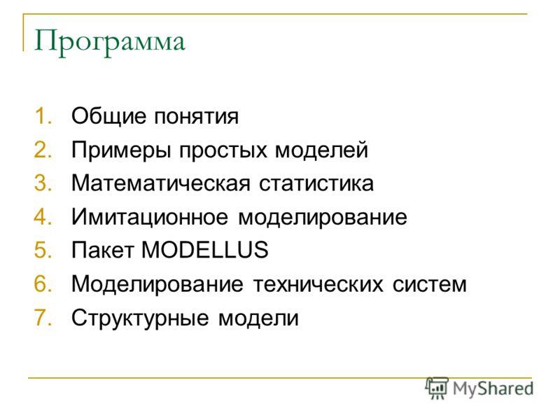 Программа 1.Общие понятия 2.Примеры простых моделей 3.Математическая статистика 4.Имитационное моделирование 5.Пакет MODELLUS 6.Моделирование технических систем 7.Структурные модели