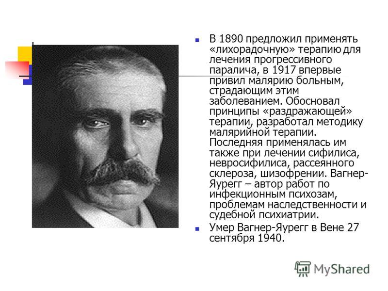 В 1890 предложил применять «лихорадочную» терапию для лечения прогрессивного паралича, в 1917 впервые привил малярию больным, страдающим этим заболеванием. Обосновал принципы «раздражающей» терапии, разработал методику малярийной терапии. Последняя п