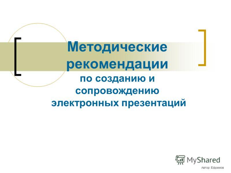 Методические рекомендации по созданию и сопровождению электронных презентаций Автор: Ефремов