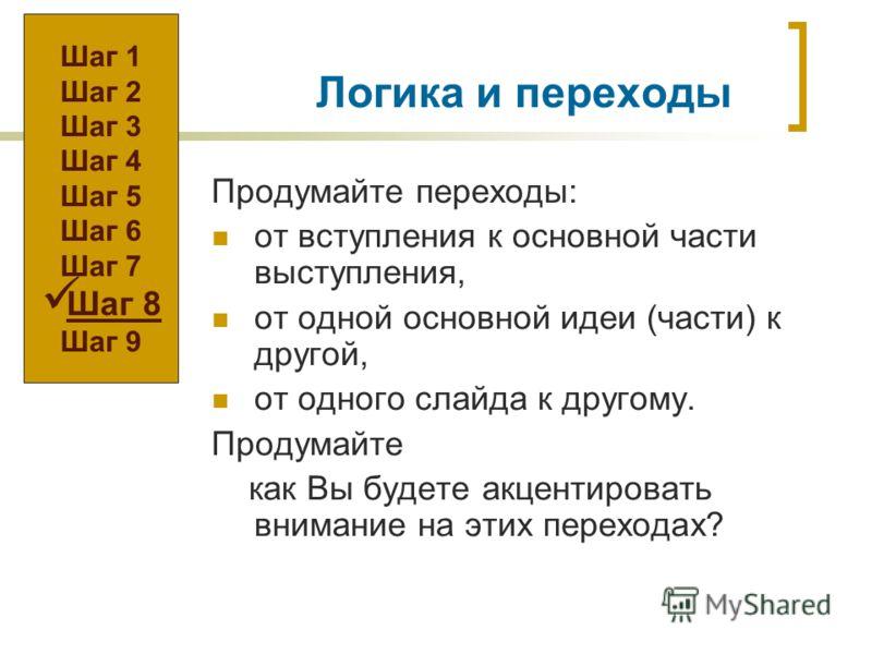 Логика и переходы Продумайте переходы: от вступления к основной части выступления, от одной основной идеи (части) к другой, от одного слайда к другому. Продумайте как Вы будете акцентировать внимание на этих переходах? Шаг 1 Шаг 2 Шаг 3 Шаг 4 Шаг 5 Ш