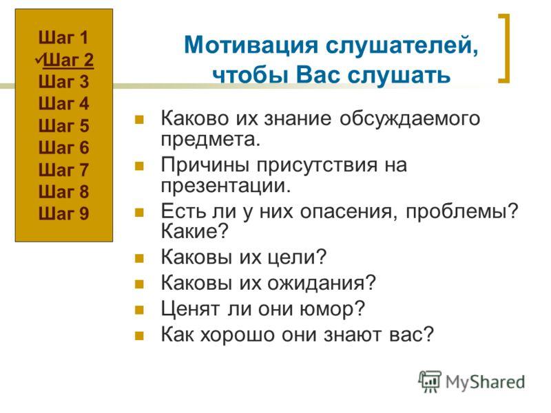 Мотивация слушателей, чтобы Вас слушать Каково их знание обсуждаемого предмета. Причины присутствия на презентации. Есть ли у них опасения, проблемы? Какие? Каковы их цели? Каковы их ожидания? Ценят ли они юмор? Как хорошо они знают вас? Шаг 1 Шаг 2
