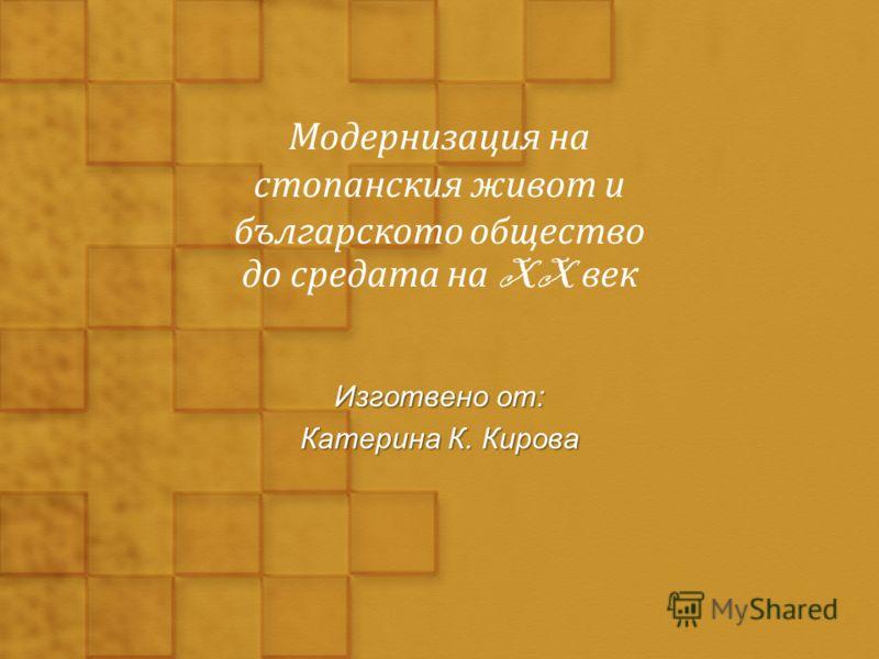 Модернизация на стопанския живот и българското общество до средата на XX век Изготвено от: Катерина К. Кирова