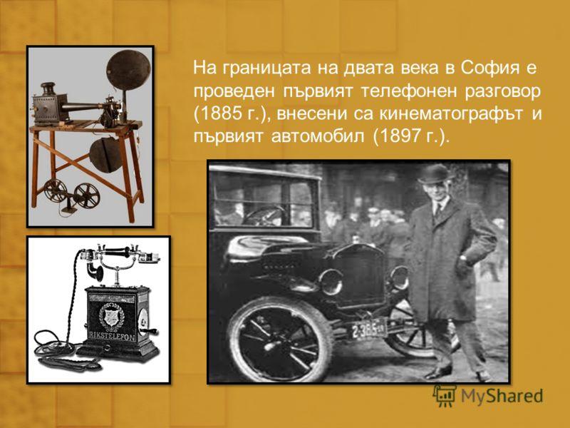 На границата на двата века в София е проведен първият телефонен разговор (1885 г.), внесени са кинематографът и първият автомобил (1897 г.).