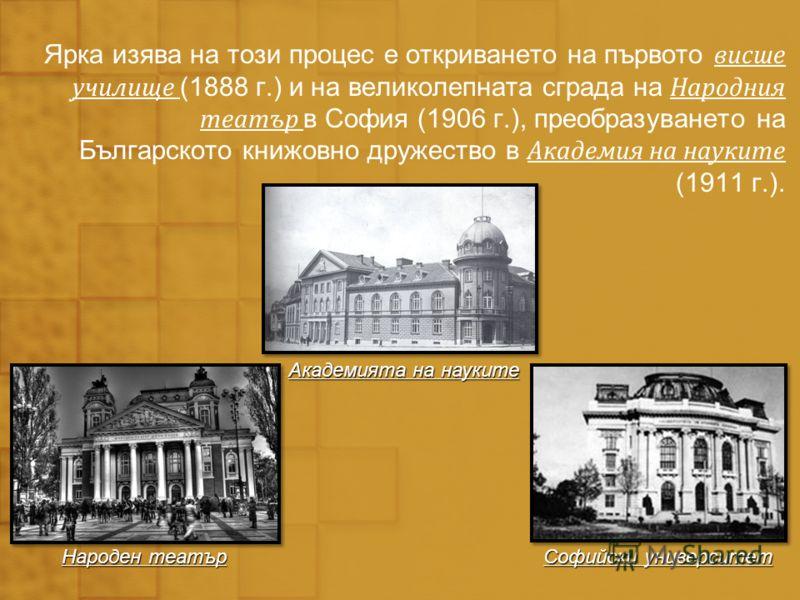 Ярка изява на този процес е откриването на първото висше училище (1888 г.) и на великолепната сграда на Народния театър в София (1906 г.), преобразуването на Българското книжовно дружество в Академия на науките (1911 г.). Софийски университет Народен